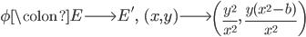 \phi \colon E \longrightarrow E', \;\; (x, y) \longrightarrow \left(\frac{y^2}{x^2}, \; \frac{y(x^2 - b)}{x^2}\right)