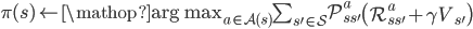 \pi(s) \leftarrow \mathop{\mbox{arg max}}_{a \in \mathcal{A}(s)} \sum_{s' \in \mathcal{S}} \mathcal{P}^{a}_{ss'} \left( \mathcal{R}^{a}_{ss'} + \gamma V_{s'} \right)