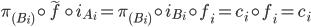\pi_{(B_{i})} \circ \widetilde{f} \circ i_{A_{i}} = \pi_{(B_{i})} \circ i_{B_{i}} \circ f_{i} = c_{i} \circ f_{i} = c_{i}