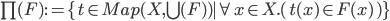 \prod(F) := \{t\in Map(X, \bigcup(F) ) \mid \forall x\in X.(\, t(x) \in F(x) \,)\}