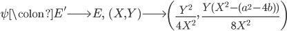 \psi \colon E' \longrightarrow E, \;\; (X, Y) \longrightarrow \left(\frac{Y^2}{4X^2}, \; \frac{Y(X^2 - (a^2 - 4b) )}{8X^2}\right)