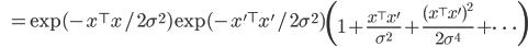 \qquad \quad \, \, \displaystyle = \exp(- x^{\top}x / 2\sigma^2) \exp(- x'^{\top}x' / 2\sigma^2)\left( 1 + \frac{x^{\top}x'}{ \sigma^2} + \frac{(x^{\top}x')^2}{ 2\sigma^4} + \cdots \right)