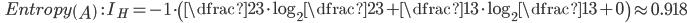 \qquad Entropy \left(A\right) \quad \ : \ I_{H}=-1 \cdot \left( \dfrac{2}{3}\cdot\log_{2}\dfrac{2}{3} + \dfrac{1}{3}\cdot\log_{2}\dfrac{1}{3} + 0 \right) \approx 0.918