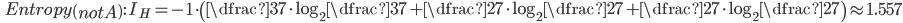 \qquad Entropy \left(notA\right) : \ I_{H}=-1 \cdot \left( \dfrac{3}{7}\cdot\log_{2}\dfrac{3}{7} + \dfrac{2}{7}\cdot\log_{2}\dfrac{2}{7} + \dfrac{2}{7}\cdot\log_{2}\dfrac{2}{7}\right) \approx 1.557