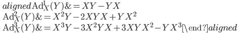 \qquad\displaystyle{\begin{aligned}{\rm Ad}^{1}_X(Y)&=XY-YX\\ {\rm Ad}^{2}_X(Y)&=X^2Y-2XYX+YX^2 \\ {\rm Ad}^{3}_X(Y)&=X^3Y-3X^2YX+3XYX^2-YX^3\end{aligned}}