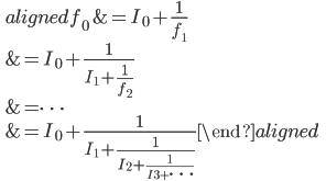 \qquad\displaystyle{\begin{aligned}f_0&=I_0+\frac{1}{f_1}\\ &=I_0+\frac{1}{I_1+\frac{1}{f_2}}\\&=\cdots\\&=I_0+\frac{1}{I_1+\frac{1}{I_2+\frac{1}{I_3+\cdots}}}\end{aligned}}
