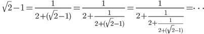 \qquad\displaystyle{\sqrt{2}-1=\frac{1}{2+(\sqrt{2}-1)}=\frac{1}{2+\frac{1}{2+(\sqrt{2}-1)}}=\frac{1}{2+\frac{1}{2+\frac{1}{2+(\sqrt{2}-1)}}}=\cdots}