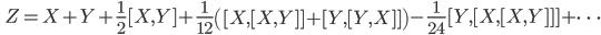 \qquad\displaystyle{Z=X+Y+\frac{1}{2}[X,Y]+\frac{1}{12}\left([X,[X,Y]]+[Y,[Y,X]]\right)-\frac{1}{24}[Y,[X,[X,Y]]]+\dots}