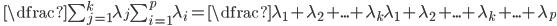 \quad \dfrac{\sum _{j=1}^{k} \lambda_{j}}{\sum _{i=1}^{p} \lambda_{i}} = \dfrac{\lambda_{1}+\lambda_{2}+...+\lambda_{k}}{\lambda_{1}+\lambda_{2}+...+\lambda_{k}+...+\lambda_{p}}