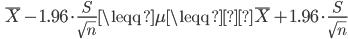 \quad \overline{X} - 1.96 \cdot \displaystyle \frac{S}{ \sqrt{n}} \leqq \mu \leqq \overline{X} + 1.96 \cdot \displaystyle \frac{S}{ \sqrt{n}}