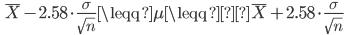 \quad \overline{X} - 2.58 \cdot \displaystyle \frac{ \sigma}{ \sqrt{n}} \leqq \mu \leqq \overline{X} + 2.58 \cdot \displaystyle \frac{ \sigma}{ \sqrt{n}}