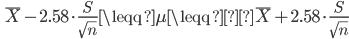 \quad \overline{X} - 2.58 \cdot \displaystyle \frac{S}{ \sqrt{n}} \leqq \mu \leqq \overline{X} + 2.58 \cdot \displaystyle \frac{S}{ \sqrt{n}}