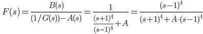 \quad\displaystyle  F(s) = \frac{B(s)}{(1/G(s)) - A(s)} = \frac{1}{\frac{(s+1)^4}{(s-1)^4} +A} = \frac{(s-1)^4}{(s+1)^4 +  A\cdot(s-1)^4}