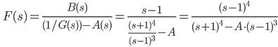 \quad\displaystyle  F(s) = \frac{B(s)}{(1/G(s)) - A(s)} = \frac{s-1}{\frac{(s+1)^4}{(s-1)^3} -A} = \frac{(s-1)^4}{(s+1)^4 -  A\cdot(s-1)^3}
