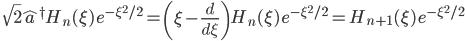 \quad\displaystyle{\sqrt{2}\hat{a}^\dagger H_n(\xi)\, e^{-\xi^2/2}=\left(\xi-\frac{d}{d\xi}\right)H_n(\xi)\, e^{-\xi^2/2}=H_{n+1}(\xi)\, e^{-\xi^2/2} }