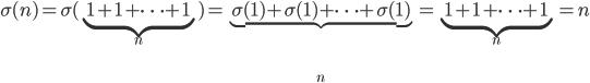 \sigma(n) = \sigma(\underbrace{1+1+\cdots+1}_{n}) = \underbrace{\sigma(1)+\sigma(1)+\cdots+\sigma(1)}_{n} = \underbrace{1+1+\cdots+1}_{n} = n