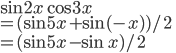 \sin 2x \cos 3x \\= (\sin 5x + \sin(-x))/2 \\= (\sin 5x - \sin x)/2