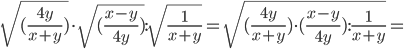 \sqrt[]{(\frac{4y}{x+y})}\cdot \sqrt[]{(\frac{x-y}{4y}) }: \sqrt{\frac{1}{x+y}} = \sqrt[]{(\frac{4y}{x+y})\cdot(\frac{x-y}{4y}): \frac{1}{x+y} } =