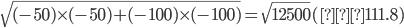 \sqrt{(-50)\times(-50)+(-100)\times(-100)} = \sqrt{12500} (≒ 111.8)