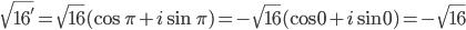 \sqrt{16'} = \sqrt{16}(\cos \pi + i\sin \pi) = -\sqrt{16}(\cos 0 + i\sin 0) = -\sqrt{16}