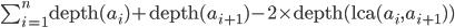 \sum_{i=1}^{n} \text{depth}(a_{i}) + \text{depth}(a_{i+1}) - 2\times\text{depth}(\text{lca}(a_{i}, a_{i+1}))