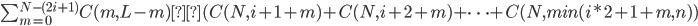 \sum_{m = 0}^{N - (2i+1)} C(m, L-m) × (C(N, i+1+m) + C(N, i+2+m) + \dots + C(N, min(i*2+1+m, n))