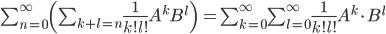 \sum_{n = 0}^{\infty} \(\sum_{k + l = n} \frac{1}{k!l!} A^k B^l \) \, = \sum_{k=0}^{\infty}\sum_{l=0}^{\infty} \frac{1}{k!l!} A^k\cdot B^l