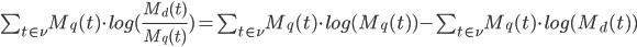 \sum_{t \in \nu} M_{q}(t) \cdot log (\frac{M_{d}(t)}{M_{q}(t)}) = \sum_{t \in \nu} M_{q}(t) \cdot log (M_{q}(t)) - \sum_{t \in \nu} M_{q}(t) \cdot log (M_{d}(t))