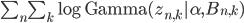 \sum_n \sum_k \log \mathrm{Gamma}(z_{n,k}|\alpha, B_{n,k})