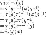 \tau i_g \tau^{-1}(x)\\ = \tau(g\tau^{-1}(x)g^{-1})\\ = \tau(g)\tau(\tau^{-1}(x)g^{-1})\\ = \tau(g)x\tau(g^{-1})\\ = \tau(g)x\tau^{-1}(g)\\ = i_{\tau(g)}(x)