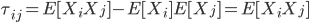 \tau_{ij} = E[ X_i X_j ] - E[ X_i ] E [ X_j ]= E[ X_i X_j ]