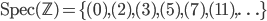 \text{Spec}(\mathbb{Z}) = \{(0), (2), (3), (5), (7), (11), \ldots \}