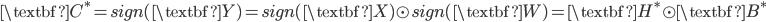 \textbf{C}^{*} = sign(\textbf{Y}) = sign(\textbf{X}) \odot sign(\textbf{W}) = \textbf{H}^{*} \odot \textbf{B}^{*}
