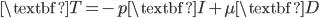 \textbf{T}=-p\textbf{I}+\mu\textbf{D}
