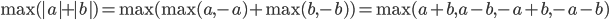 \textrm{max}(|a|+|b|) = \textrm{max}(\textrm{max}(a, -a)+\textrm{max}(b, -b)) = \textrm{max}(a+b, a-b, -a+b, -a-b)