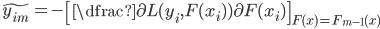 \tilde{y_{im}} = - \left[ \dfrac{\partial L(y_i, F(x_i))}{\partial F(x_i)} \right]_{F(x) = F_{m-1}(x)}