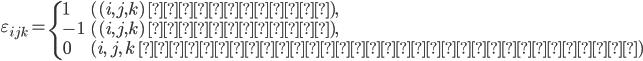 \varepsilon_{ijk} = \begin{cases} 1 & \text{($(i,j,k)$ が偶順列),}\\ -1 & \text{($(i,j,k)$ が奇順列),}\\ 0 & \text{($i,\,j,\,k$ のうち等しいものがある)}\\ \end{cases}