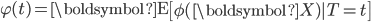 \varphi (t) = \boldsymbol{\mathrm{E}} \left[ \phi (\boldsymbol{X}) | T=t \right]