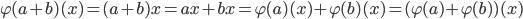 \varphi(a+b)(x) = (a+b)x = ax + bx = \varphi(a)(x) + \varphi(b)(x) = (\varphi(a) + \varphi(b))(x)
