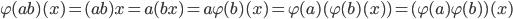 \varphi(ab)(x) = (ab)x = a(bx) = a \varphi(b)(x) = \varphi(a)( \varphi(b)(x) ) = (\varphi(a) \varphi(b))(x)