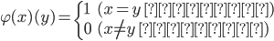 \varphi(x)(y) = \begin{cases}     1 & (x = y \ のとき) \\     0 & (x \ne y \ のとき) \end{cases}