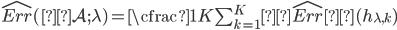 \widehat{Err} (\mathcal{A}; \lambda) = \cfrac{1}{K}\sum_{k = 1}^{K}\widehat{Err}( h_{\lambda, k} )