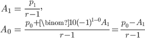 {     \begin{align*}         A_1 &= \frac{p_1}{r - 1}, \\         A_0 &= \frac{p_0 + \binom{1}{0} (-1)^{1 - 0} A_1}{r - 1} = \frac{p_0 - A_1}{r - 1}     \end{align*} }