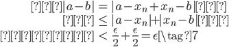 {  \begin{eqnarray}  |a - b| &=& |a - x_n + x_n - b| \\           &\leq&  |a - x_n| + |x_n - b| \\     &<& \frac{\epsilon}{2} + \frac{\epsilon}{2} = {\epsilon} \tag{7} \end{eqnarray} }