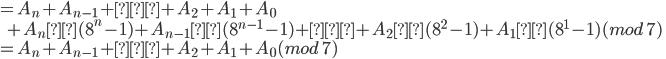 { = A_n + A_{n-1} + … + A_2 + A_1 + A_0\\   \;\; + A_n×(8^n-1) + A_{n-1}×(8^{n-1}-1) + … + A_2×(8^{2}-1) + A_1×(8^{1} -1) (mod\;7)\\ = A_n + A_{n-1} + … + A_2 + A_1 + A_0 (mod\;7) }