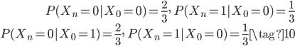 { \begin{align} P(X_n = 0|X_0 = 0) = \frac{2}{3}, \quad P(X_n = 1| X_0 = 0) = \frac{1}{3} \\ P(X_n = 0|X_0 = 1) = \frac{2}{3}, \quad P(X_n = 1| X_0 = 0) = \frac{1}{3} \tag{10} \end{align} }