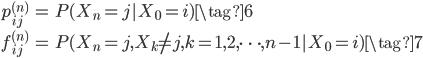 { \begin{eqnarray}  p_{ij}^{(n)} &=& P(X_{n} =j|X_0 =i) \tag{6} \\  f_{ij}^{(n)} &=& P(X_{n} =j,X_k \neq j, k=1,2,\cdots,n-1|X_0 =i) \tag{7} \end{eqnarray} }