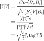 { \begin{eqnarray} ρ &=& \frac{Cov[B_s,B_t]}{\sqrt{V[B_s] V[B_t]}} \\    &=& \frac{σ^2 s}{σ^2 \sqrt{st}}  \\    &=& \sqrt{\frac{s}{t}} \tag{5} \end{eqnarray} }