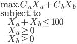 { \mbox{max.} \; C_a X_a + C_b X_b \\ \mbox{subject. to} \\ \; \; \; \; \; \; \; \; \; X_a + X_b \le 100 \\ \; \; \; \; \; \; \; \; \; X_a \ge 0 \\ \; \; \; \; \; \; \; \; \; X_b \ge 0 }