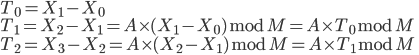 { T_0 = X_1 -X_0 \\ T_1 = X_2 - X_1 = A \times (X_1 - X_0) \bmod M = A \times T_0 \bmod M \\ T_2 = X_3 - X_2 =  A \times (X_2 - X_1) \bmod M = A \times T_1 \bmod M }
